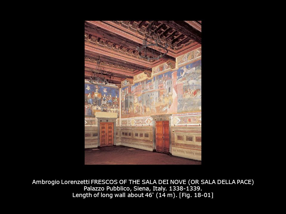 Ambrogio Lorenzetti FRESCOS OF THE SALA DEI NOVE (OR SALA DELLA PACE) Palazzo Pubblico, Siena, Italy. 1338-1339. Length of long wall about 46 (14 m). [Fig. 18-01]